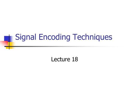 Signal Encoding Techniques Lecture 18. Overview Where we Stand on Layers Data Representation and Signaling Used Data Encoding Reasons for Choosing Encoding.