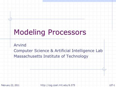 Modeling Processors Arvind Computer Science & Artificial Intelligence Lab Massachusetts Institute of Technology February 22, 2011L07-1