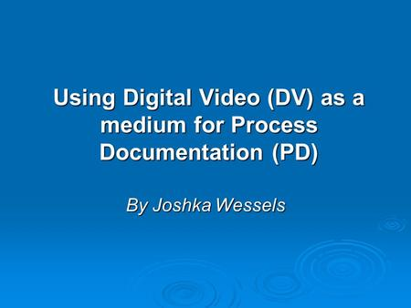 Using Digital Video (DV) as a medium for Process Documentation (PD) By Joshka Wessels.