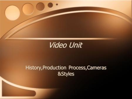 Video Unit History,Production Process,Cameras &Styles.