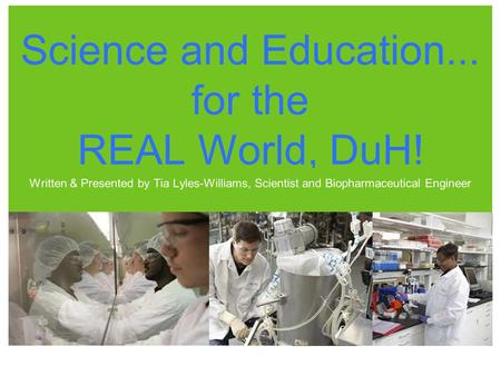 Science and Education... for the REAL World, DuH! Written & Presented by Tia Lyles-Williams, Scientist and Biopharmaceutical Engineer.