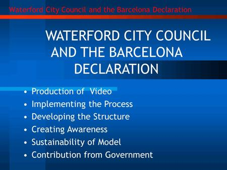 WATERFORD CITY COUNCIL AND THE BARCELONA DECLARATION Production of Video Implementing the Process Developing the Structure Creating Awareness Sustainability.