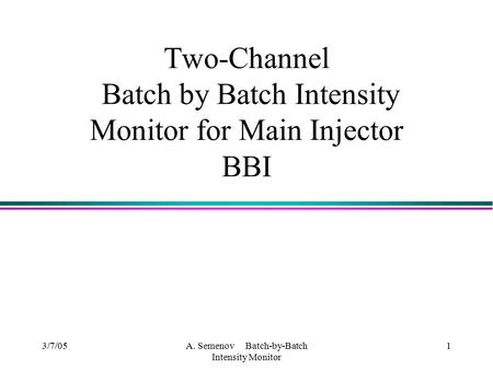 3/7/05A. Semenov Batch-by-Batch Intensity Monitor 1 Two-Channel Batch by Batch Intensity Monitor for Main Injector BBI.
