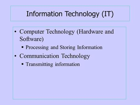 Information Technology (IT) Computer Technology (Hardware and Software)  Processing and Storing Information Communication Technology  Transmitting information.