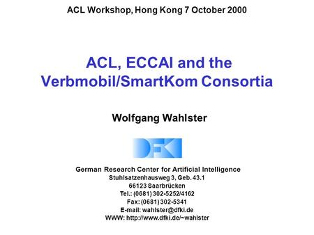 ACL, ECCAI and the Verbmobil/SmartKom Consortia German Research Center for Artificial Intelligence Stuhlsatzenhausweg 3, Geb. 43.1 66123 Saarbrücken Tel.: