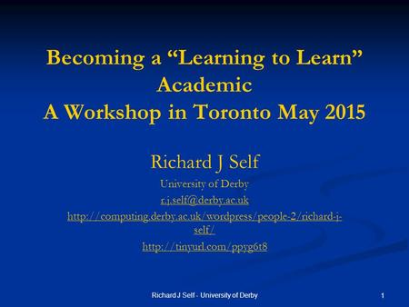 "Richard J Self - University of Derby 1 Becoming a ""Learning to Learn"" Academic A Workshop in Toronto May 2015 Richard J Self University of Derby"