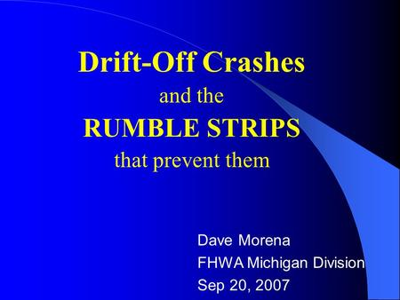Drift-Off Crashes and the RUMBLE STRIPS that prevent them Dave Morena FHWA Michigan Division Sep 20, 2007.