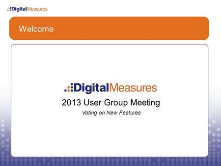 Welcome 2013 User Group Meeting Voting on New Features.