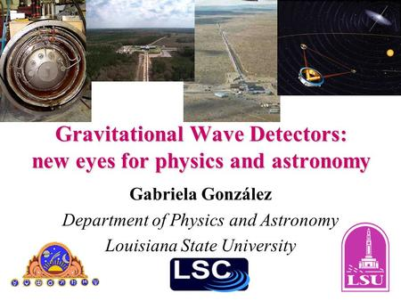 Gravitational Wave Detectors: new eyes for physics and astronomy Gabriela González Department of Physics and Astronomy Louisiana State University.