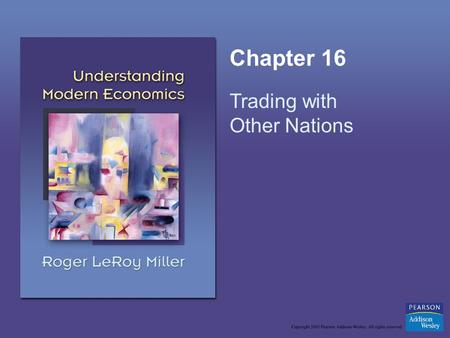 Chapter 16 Trading with Other Nations. Copyright © 2005 Pearson Addison-Wesley. All rights reserved.16-2 Learning Objectives Make the distinction between.