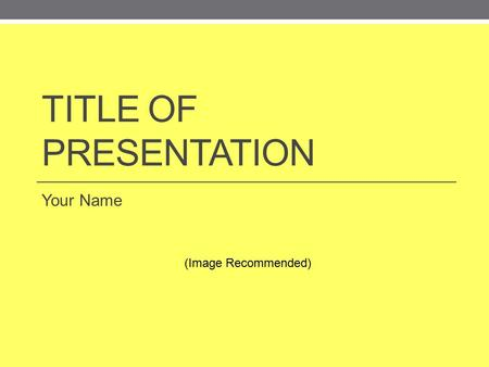 TITLE OF PRESENTATION Your Name (Image Recommended)
