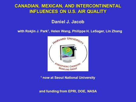 CANADIAN, MEXICAN, AND INTERCONTINENTAL INFLUENCES ON U.S. AIR QUALITY Daniel J. Jacob with Rokjin J. Park 1, Helen Wang, Philippe H. LeSager, Lin Zhang.