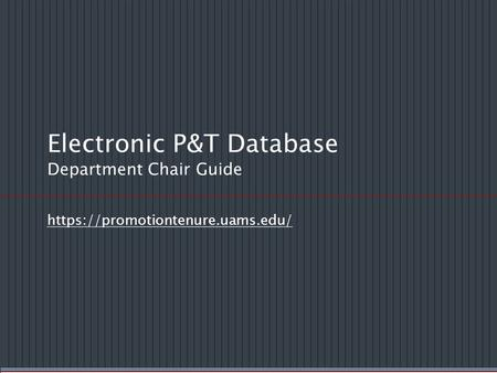 Electronic P&T Database Department Chair Guide https://promotiontenure.uams.edu/