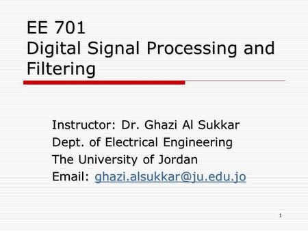 EE 701 Digital Signal Processing and Filtering Instructor: Dr. Ghazi Al Sukkar Dept. of Electrical Engineering The University of Jordan
