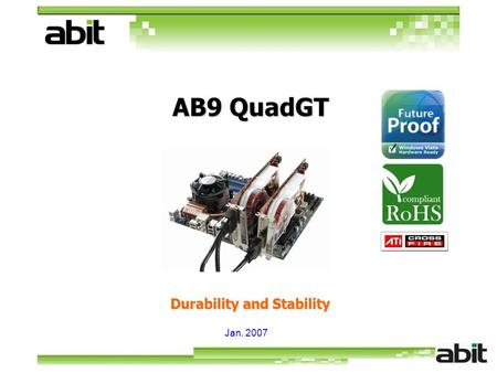 Jan. 2007 Durability and Stability AB9 QuadGT. Agenda Support Core 2 Quad AB9 QuadGT Features Support CrossFire abit Engineered Excellent Features Supports.