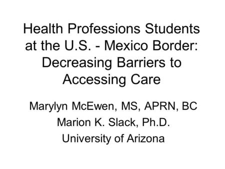 Health Professions Students at the U.S. - Mexico Border: Decreasing Barriers to Accessing Care Marylyn McEwen, MS, APRN, BC Marion K. Slack, Ph.D. University.