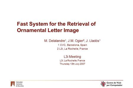 Fast System for the Retrieval of Ornamental Letter Image M. Delalandre 1, J.M. Ogier 2, J. Lladós 1 1 CVC, Barcelona, Spain 2 L3i, La Rochelle, France.