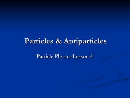 Particles & Antiparticles Particle Physics Lesson 4.