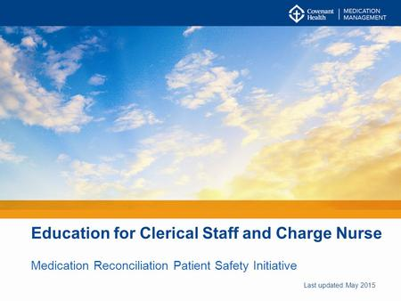 Education for Clerical Staff and Charge Nurse Medication Reconciliation Patient Safety Initiative Last updated: May 2015.