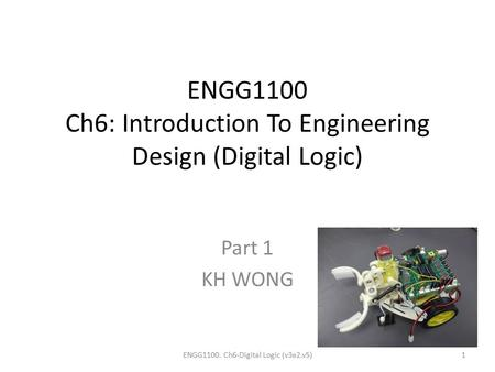 ENGG1100 Ch6: Introduction To Engineering Design (Digital Logic) Part 1 KH WONG ENGG1100. Ch6-Digital Logic (v3e2.v5)1.
