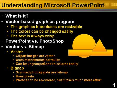 1 Understanding Microsoft PowerPoint What is it? Vector-based graphics program The graphics it produces are resizable The colors can be changed easily.