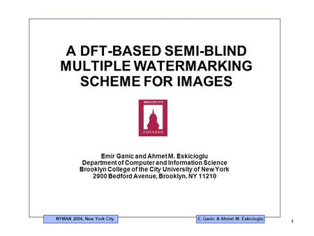 NYMAN 2004, New York City 1 E. Ganic & Ahmet M. Eskicioglu A DFT-BASED SEMI-BLIND MULTIPLE WATERMARKING SCHEME FOR IMAGES Emir Ganic and Ahmet M. Eskicioglu.