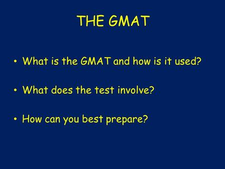 THE GMAT What is the GMAT and how is it used? What does the test involve? How can you best prepare?