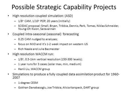 Possible Strategic Capability Projects High resolution coupled simulation: (ASD) – 1/8 o CAM, 1/10 o POP, 20 years (initially) – SCIDAC proposal: Small,