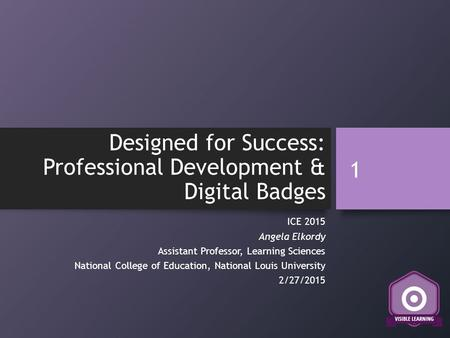 Designed for Success: Professional Development & Digital Badges ICE 2015 Angela Elkordy Assistant Professor, Learning Sciences National College of Education,