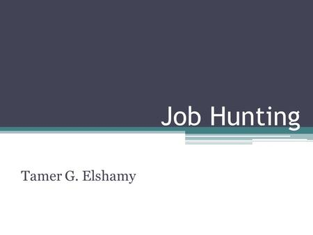 Job Hunting Tamer G. Elshamy. Job Hunting Objective Settings Career/ Skills Development Resume Preparation Vacancies Searching/ Hunting Resume Relevancy.