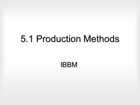 5.1 Production Methods IBBM. Production How goods and services are produced.