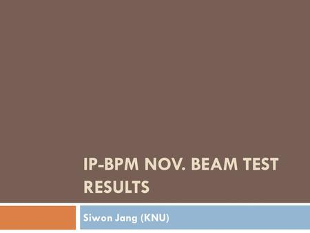 IP-BPM NOV. BEAM TEST RESULTS Siwon Jang (KNU). 11cm Low-Q IP-BPM design  11cm Low-Q IP-BPM drawings of HFSS 100mm Sensor cavity Wave guide Antenna Designed.