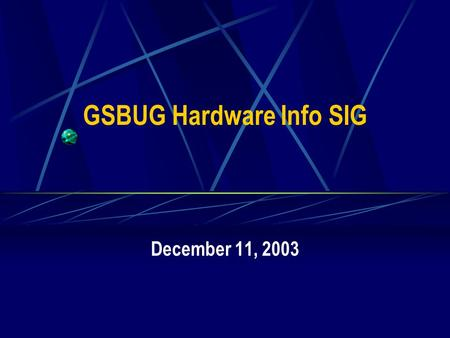 GSBUG Hardware Info SIG December 11, 2003. 2 GSBUG Hardware Info SIG Agenda – November 13, 2003 7:00 – 7:05 Administration 7:05 – 8:15 Featured Topic.