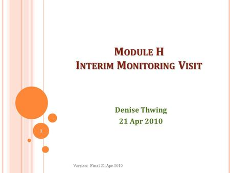 M ODULE H I NTERIM M ONITORING V ISIT Denise Thwing 21 Apr 2010 1 Version: Final 21-Apr-2010.