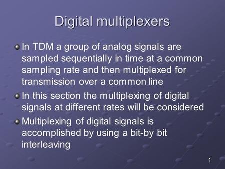 Digital multiplexers In TDM a group of analog signals are sampled sequentially in time at a common sampling rate and then multiplexed for transmission.