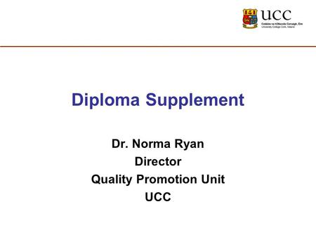 Diploma Supplement Dr. Norma Ryan Director Quality Promotion Unit UCC.
