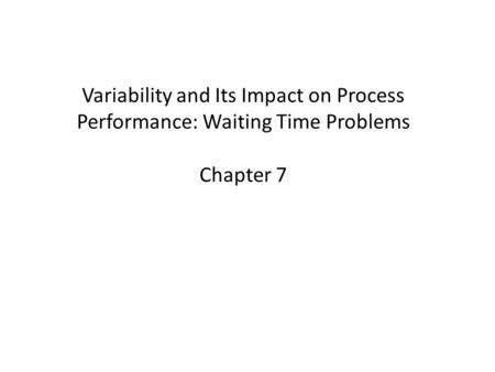 Variability and Its Impact on Process Performance: Waiting Time Problems Chapter 7.
