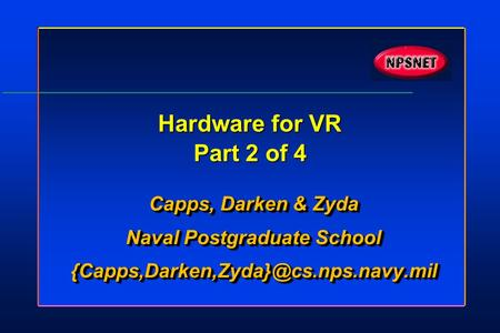 Hardware for VR Part 2 of 4 Capps, Darken & Zyda Naval Postgraduate School Capps, Darken & Zyda Naval Postgraduate.