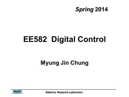 Robotics Research Laboratory Spring 2014 EE582 Digital Control Myung Jin Chung.
