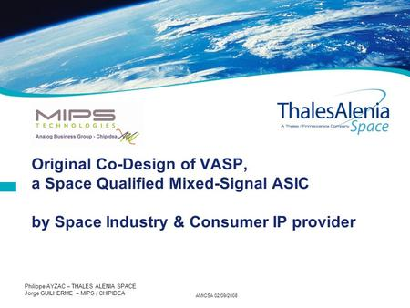 AMICSA 02/09/2008 Philippe AYZAC – THALES ALENIA SPACE Jorge GUILHERME – MIPS / CHIPIDEA Original Co-Design of VASP, a Space Qualified Mixed-Signal ASIC.