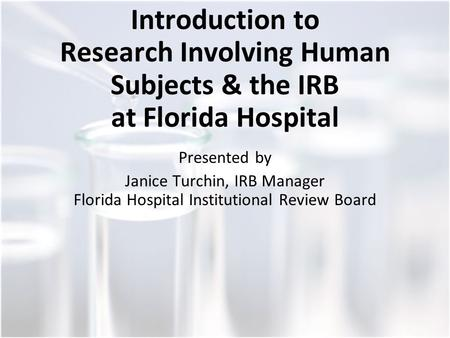 Introduction to Research Involving Human Subjects & the IRB at Florida Hospital Presented by Janice Turchin, IRB Manager Florida Hospital Institutional.