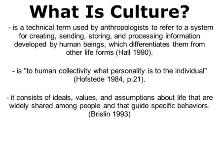 What Is Culture?  - is a technical term used by anthropologists to refer to a system for creating, sending, storing, and processing information developed.