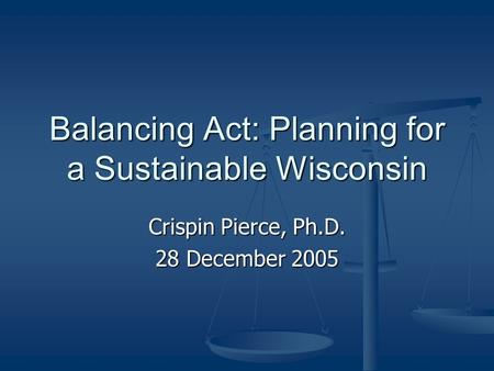 Balancing Act: Planning for a Sustainable Wisconsin Crispin Pierce, Ph.D. 28 December 2005.