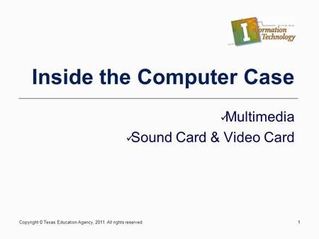 Copyright © Texas Education Agency, 2011. All rights reserved.1 Inside the Computer Case Multimedia Sound Card & Video Card.