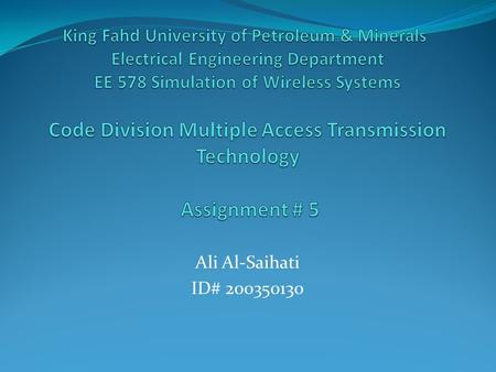 King Fahd University of Petroleum & Minerals  Electrical Engineering Department EE 578 Simulation of Wireless Systems Code Division Multiple Access Transmission.