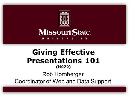 Giving Effective Presentations 101 (H072) Rob Hornberger Coordinator of Web and Data Support.