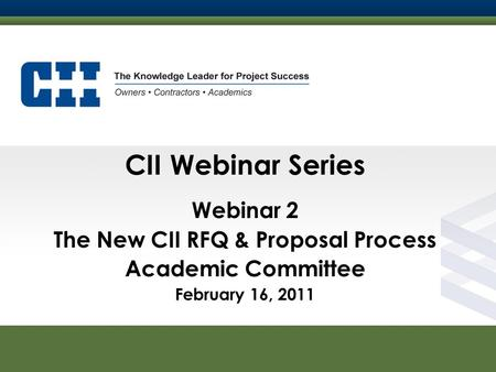 Construction Industry Institute CII Webinar Series Webinar 2 The New CII RFQ & Proposal Process Academic Committee February 16, 2011.