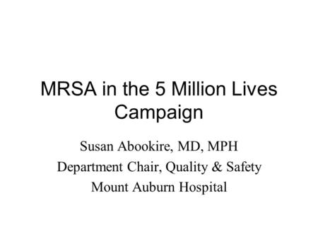 MRSA in the 5 Million Lives Campaign Susan Abookire, MD, MPH Department Chair, Quality & Safety Mount Auburn Hospital.