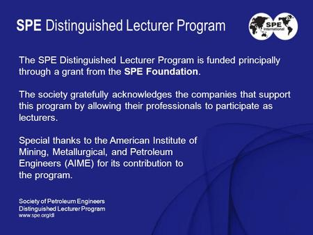 SPE Distinguished Lecturer Program The SPE Distinguished Lecturer Program is funded principally through a grant from the SPE Foundation. The society gratefully.