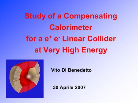Study of a Compensating Calorimeter for a e + e - Linear Collider at Very High Energy 30 Aprile 2007 Vito Di Benedetto.